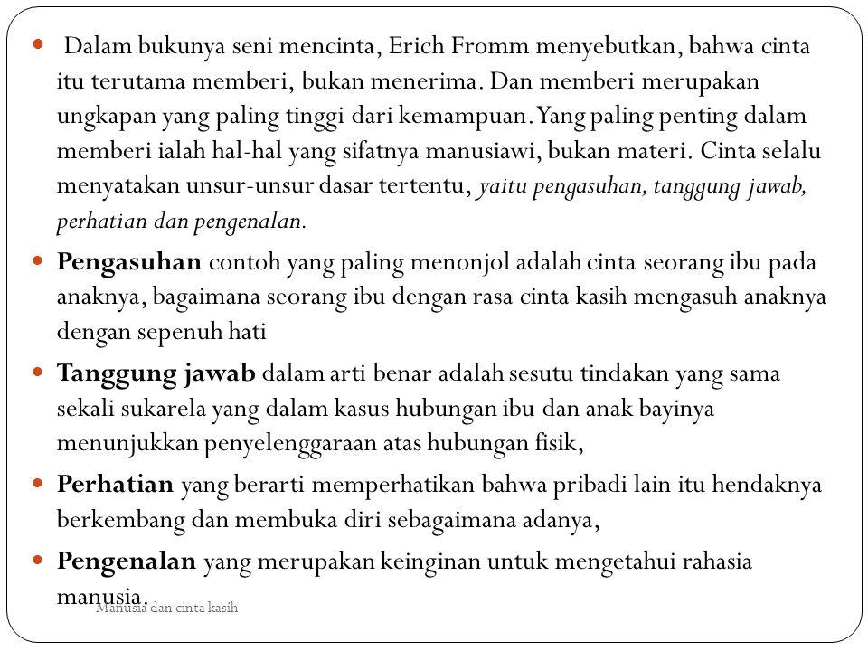 Dalam bukunya seni mencinta, Erich Fromm menyebutkan, bahwa cinta itu terutama memberi, bukan menerima. Dan memberi merupakan ungkapan yang paling tinggi dari kemampuan. Yang paling penting dalam memberi ialah hal-hal yang sifatnya manusiawi, bukan materi. Cinta selalu menyatakan unsur-unsur dasar tertentu, yaitu pengasuhan, tanggung jawab, perhatian dan pengenalan.