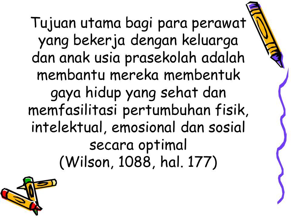 Tujuan utama bagi para perawat yang bekerja dengan keluarga dan anak usia prasekolah adalah membantu mereka membentuk gaya hidup yang sehat dan memfasilitasi pertumbuhan fisik, intelektual, emosional dan sosial secara optimal (Wilson, 1088, hal.
