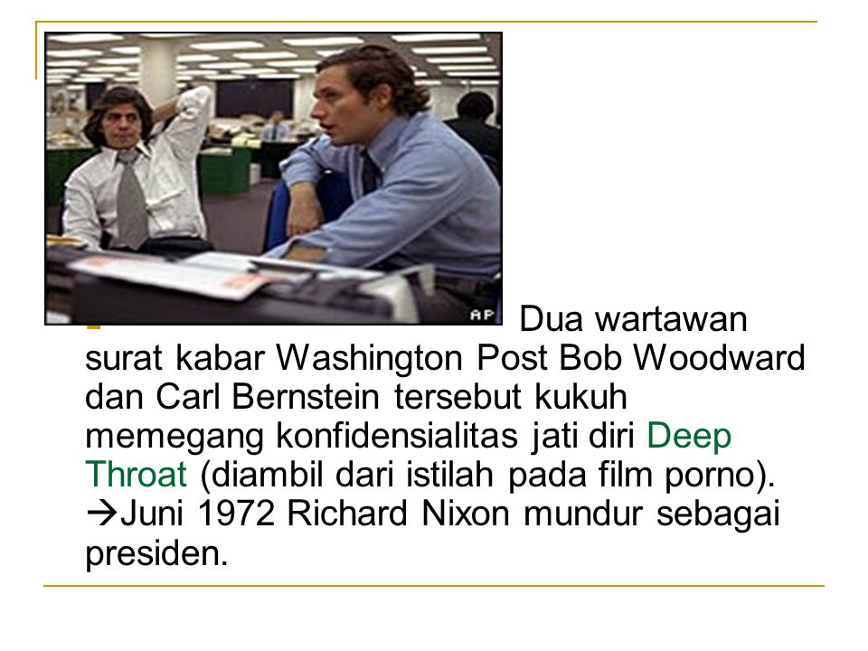 Dua wartawan surat kabar Washington Post Bob Woodward dan Carl Bernstein tersebut kukuh memegang konfidensialitas jati diri Deep Throat (diambil dari istilah pada film porno).