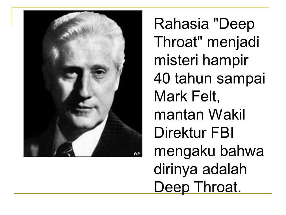 Rahasia Deep Throat menjadi misteri hampir 40 tahun sampai Mark Felt, mantan Wakil Direktur FBI mengaku bahwa dirinya adalah Deep Throat.