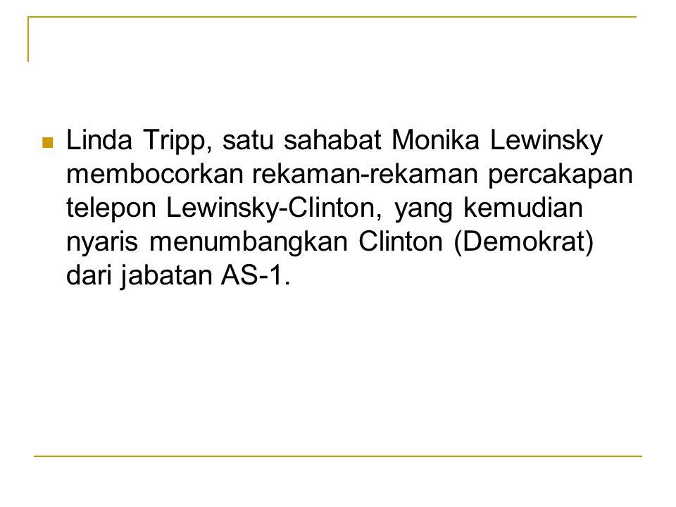 Linda Tripp, satu sahabat Monika Lewinsky membocorkan rekaman-rekaman percakapan telepon Lewinsky-Clinton, yang kemudian nyaris menumbangkan Clinton (Demokrat) dari jabatan AS-1.