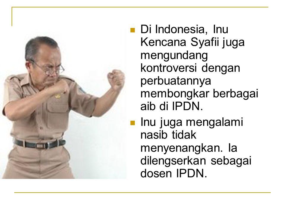 Di Indonesia, Inu Kencana Syafii juga mengundang kontroversi dengan perbuatannya membongkar berbagai aib di IPDN.