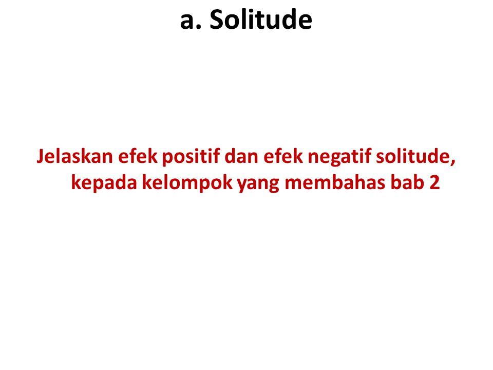 a. Solitude Jelaskan efek positif dan efek negatif solitude, kepada kelompok yang membahas bab 2