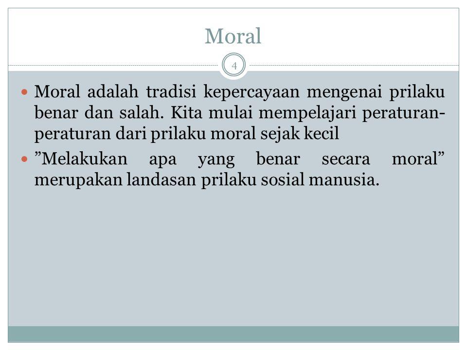 Moral Moral adalah tradisi kepercayaan mengenai prilaku benar dan salah. Kita mulai mempelajari peraturan-peraturan dari prilaku moral sejak kecil.