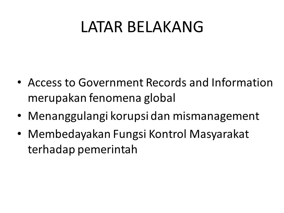 LATAR BELAKANG Access to Government Records and Information merupakan fenomena global. Menanggulangi korupsi dan mismanagement.