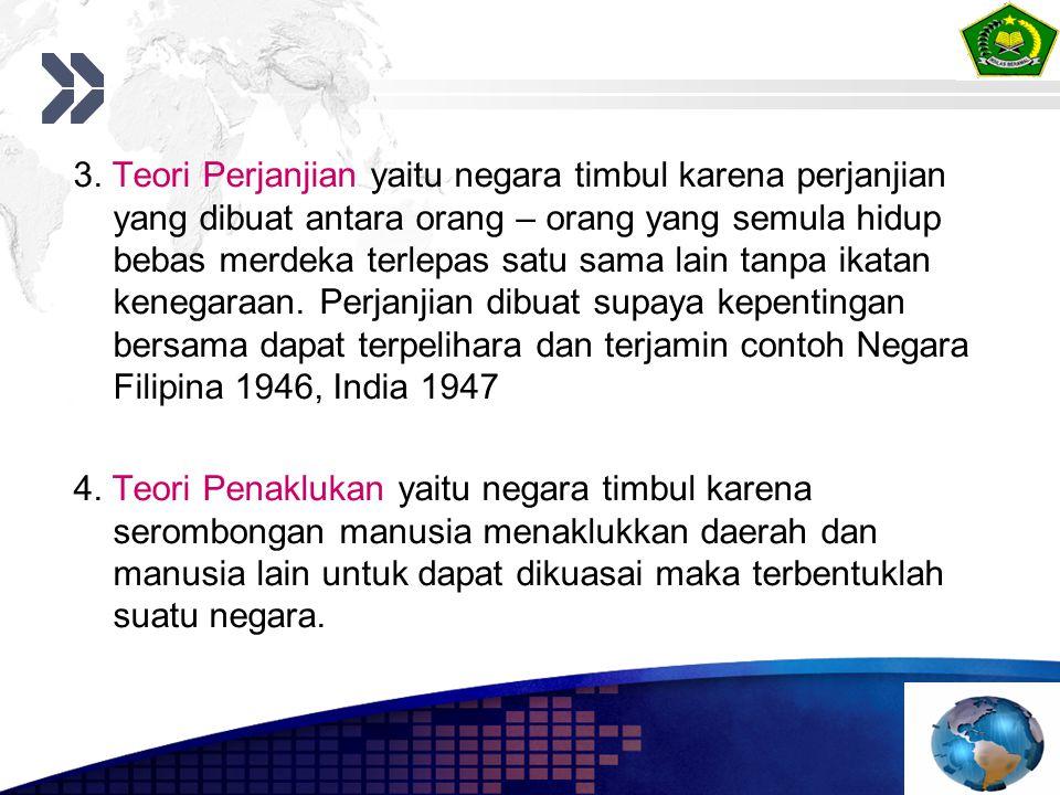 3. Teori Perjanjian yaitu negara timbul karena perjanjian yang dibuat antara orang – orang yang semula hidup bebas merdeka terlepas satu sama lain tanpa ikatan kenegaraan. Perjanjian dibuat supaya kepentingan bersama dapat terpelihara dan terjamin contoh Negara Filipina 1946, India 1947