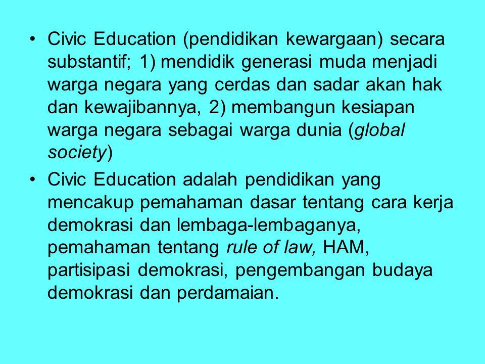 Civic Education (pendidikan kewargaan) secara substantif; 1) mendidik generasi muda menjadi warga negara yang cerdas dan sadar akan hak dan kewajibannya, 2) membangun kesiapan warga negara sebagai warga dunia (global society)