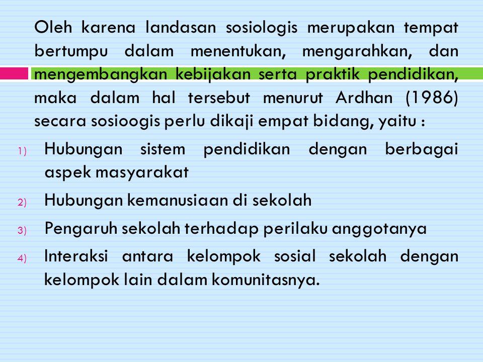 Oleh karena landasan sosiologis merupakan tempat bertumpu dalam menentukan, mengarahkan, dan mengembangkan kebijakan serta praktik pendidikan, maka dalam hal tersebut menurut Ardhan (1986) secara sosioogis perlu dikaji empat bidang, yaitu :