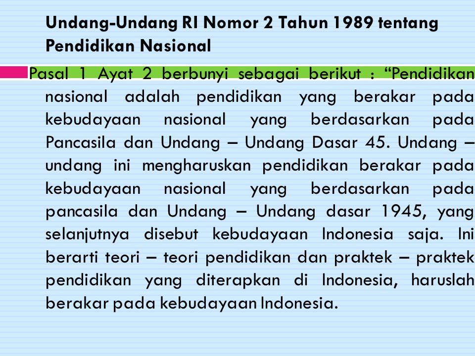 Undang-Undang RI Nomor 2 Tahun 1989 tentang Pendidikan Nasional Pasal 1 Ayat 2 berbunyi sebagai berikut : Pendidikan nasional adalah pendidikan yang berakar pada kebudayaan nasional yang berdasarkan pada Pancasila dan Undang – Undang Dasar 45.