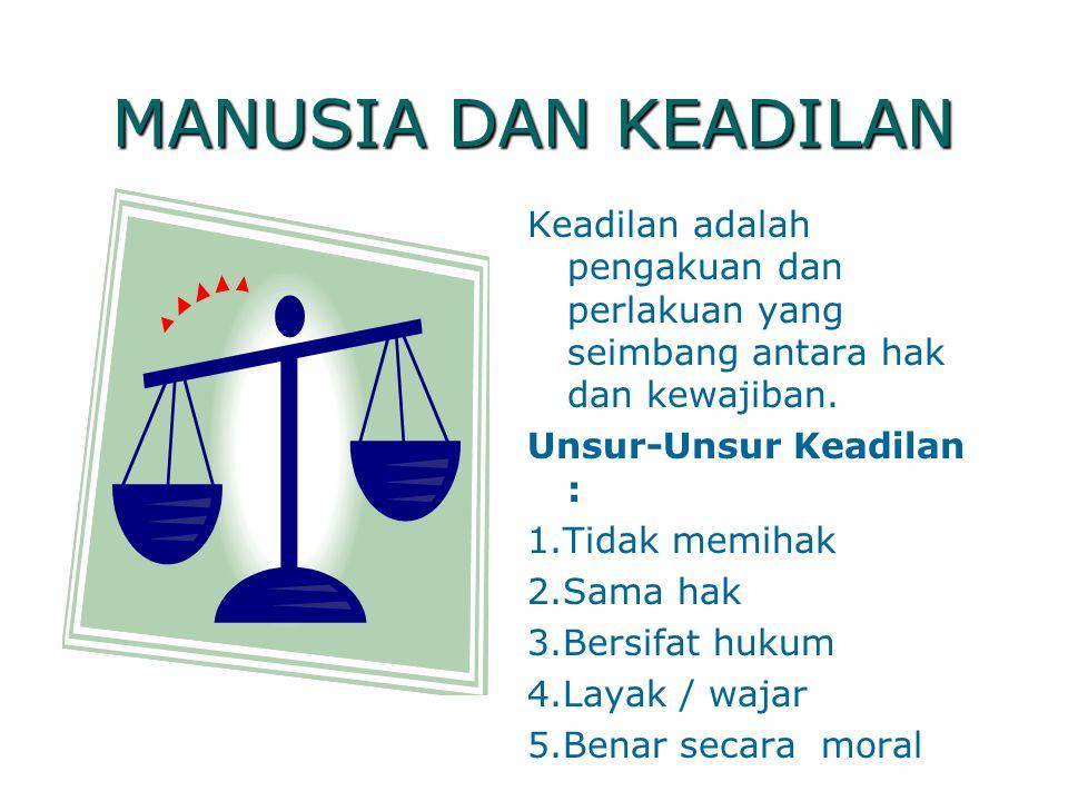 MANUSIA DAN KEADILAN Keadilan adalah pengakuan dan perlakuan yang seimbang antara hak dan kewajiban.