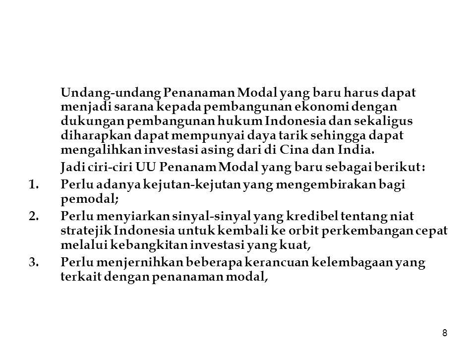 Undang-undang Penanaman Modal yang baru harus dapat menjadi sarana kepada pembangunan ekonomi dengan dukungan pembangunan hukum Indonesia dan sekaligus diharapkan dapat mempunyai daya tarik sehingga dapat mengalihkan investasi asing dari di Cina dan India.