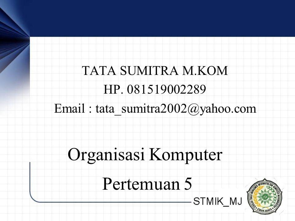 Organisasi Komputer Pertemuan 5 TATA SUMITRA M.KOM HP. 081519002289