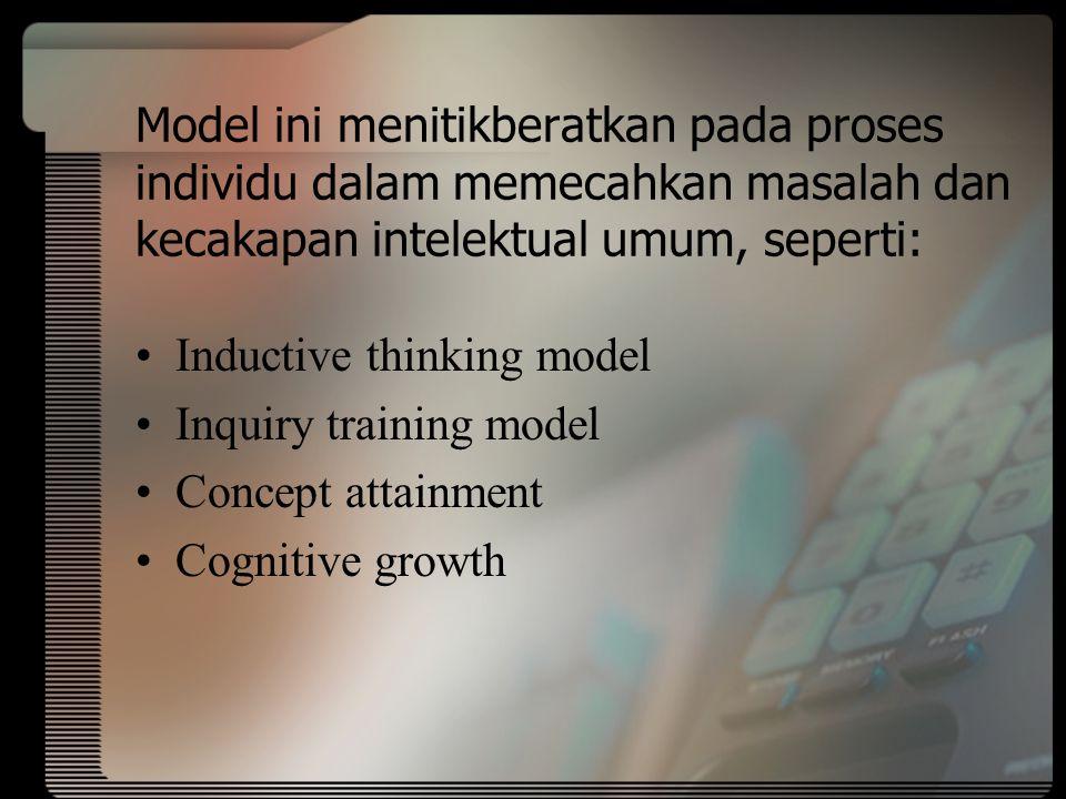 Model ini menitikberatkan pada proses individu dalam memecahkan masalah dan kecakapan intelektual umum, seperti: