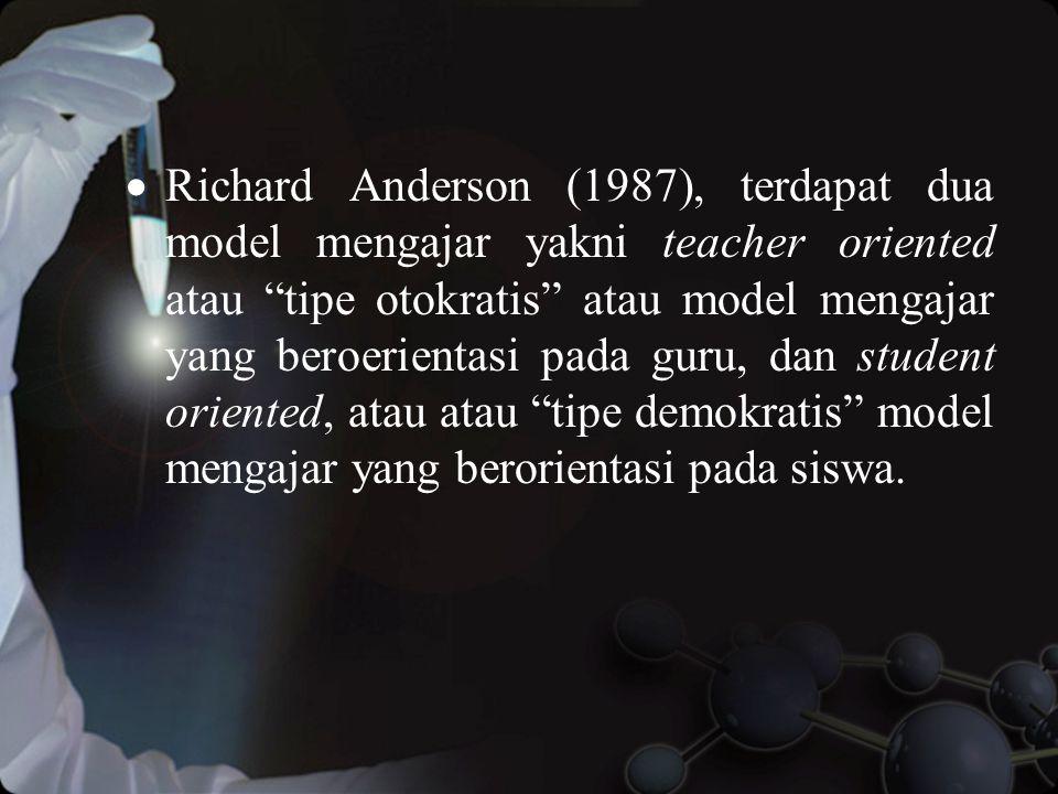Richard Anderson (1987), terdapat dua model mengajar yakni teacher oriented atau tipe otokratis atau model mengajar yang beroerientasi pada guru, dan student oriented, atau atau tipe demokratis model mengajar yang berorientasi pada siswa.