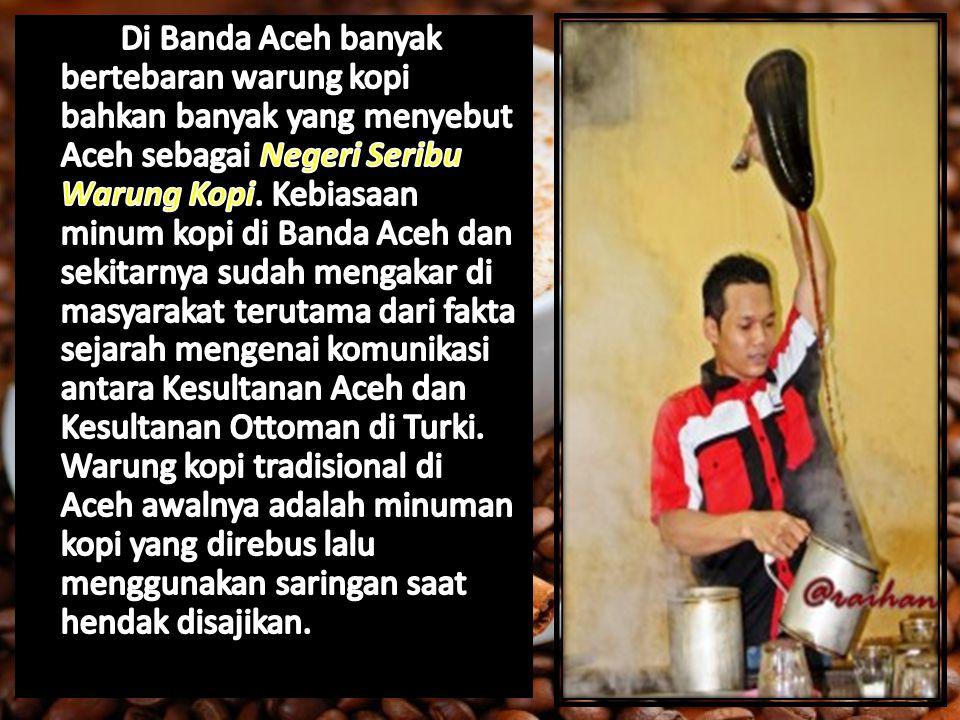 Di Banda Aceh banyak bertebaran warung kopi bahkan banyak yang menyebut Aceh sebagai Negeri Seribu Warung Kopi.