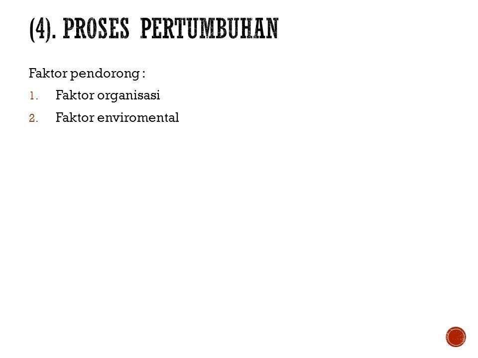 (4). PROSES PERTUMBUHAN Faktor pendorong : Faktor organisasi