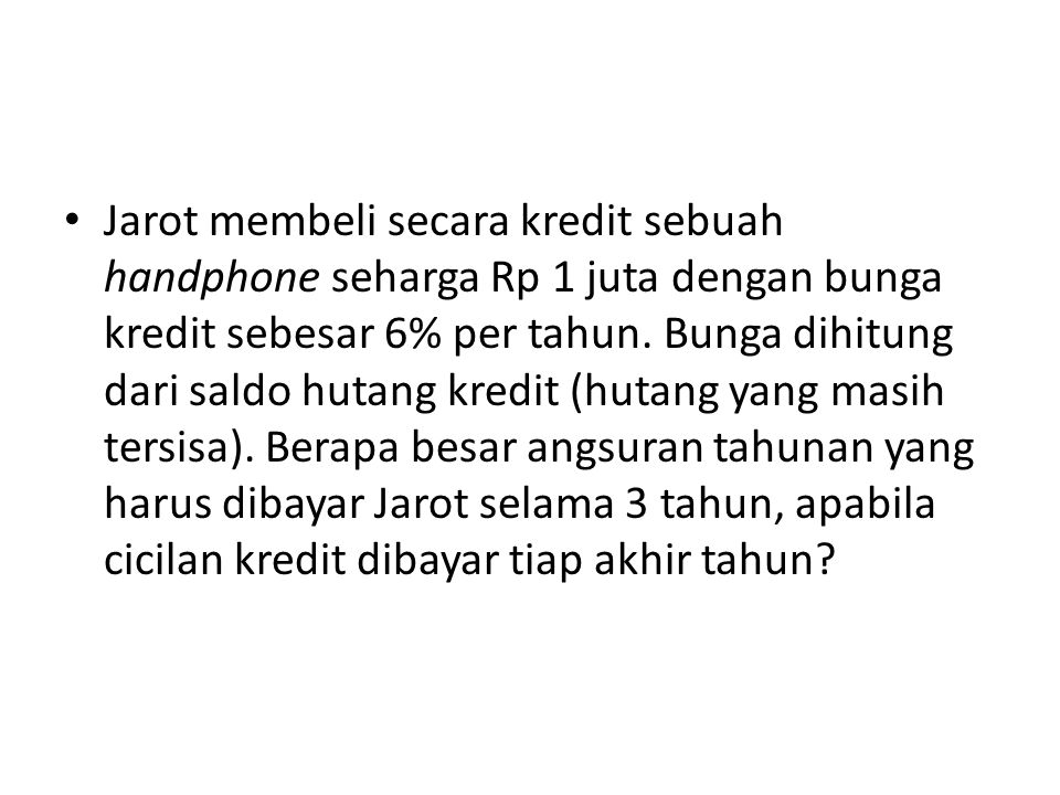 Jarot membeli secara kredit sebuah handphone seharga Rp 1 juta dengan bunga kredit sebesar 6% per tahun.