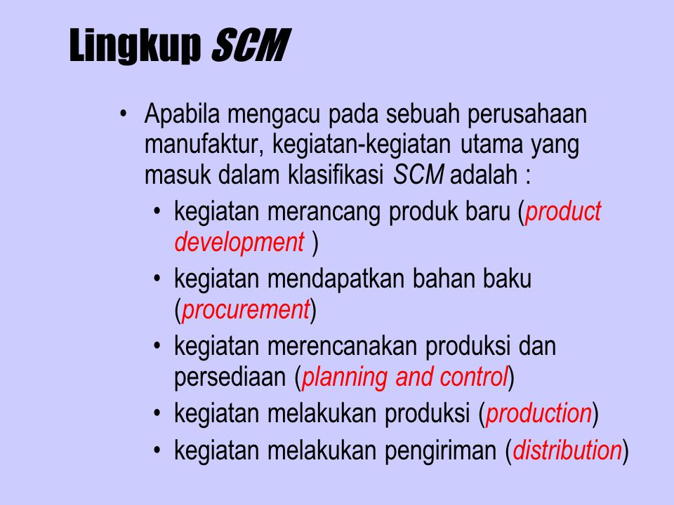 Lingkup SCM Apabila mengacu pada sebuah perusahaan manufaktur, kegiatan-kegiatan utama yang masuk dalam klasifikasi SCM adalah :