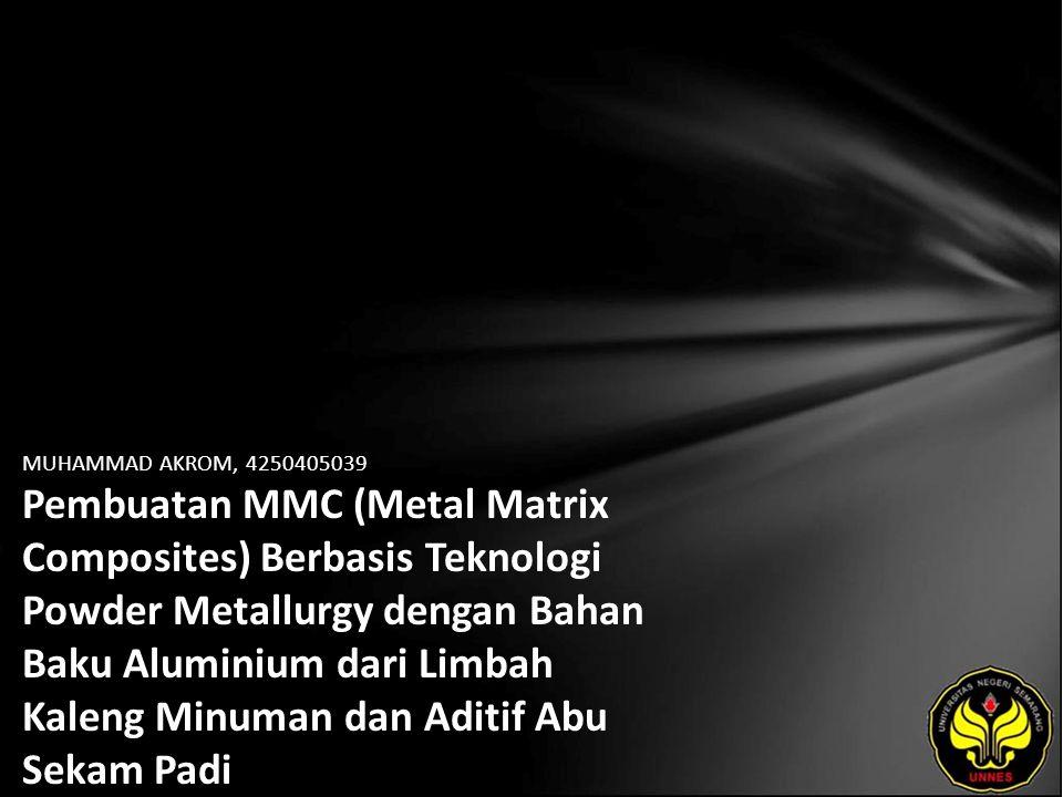 MUHAMMAD AKROM, 4250405039 Pembuatan MMC (Metal Matrix Composites) Berbasis Teknologi Powder Metallurgy dengan Bahan Baku Aluminium dari Limbah Kaleng Minuman dan Aditif Abu Sekam Padi