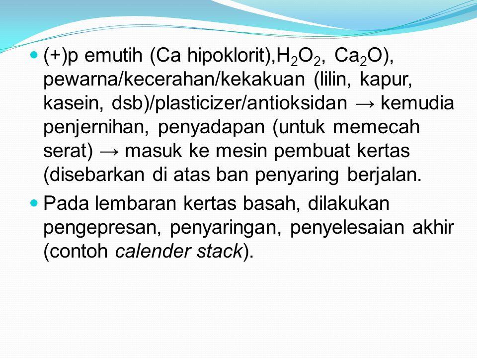 (+)p emutih (Ca hipoklorit),H2O2, Ca2O), pewarna/kecerahan/kekakuan (lilin, kapur, kasein, dsb)/plasticizer/antioksidan → kemudia penjernihan, penyadapan (untuk memecah serat) → masuk ke mesin pembuat kertas (disebarkan di atas ban penyaring berjalan.