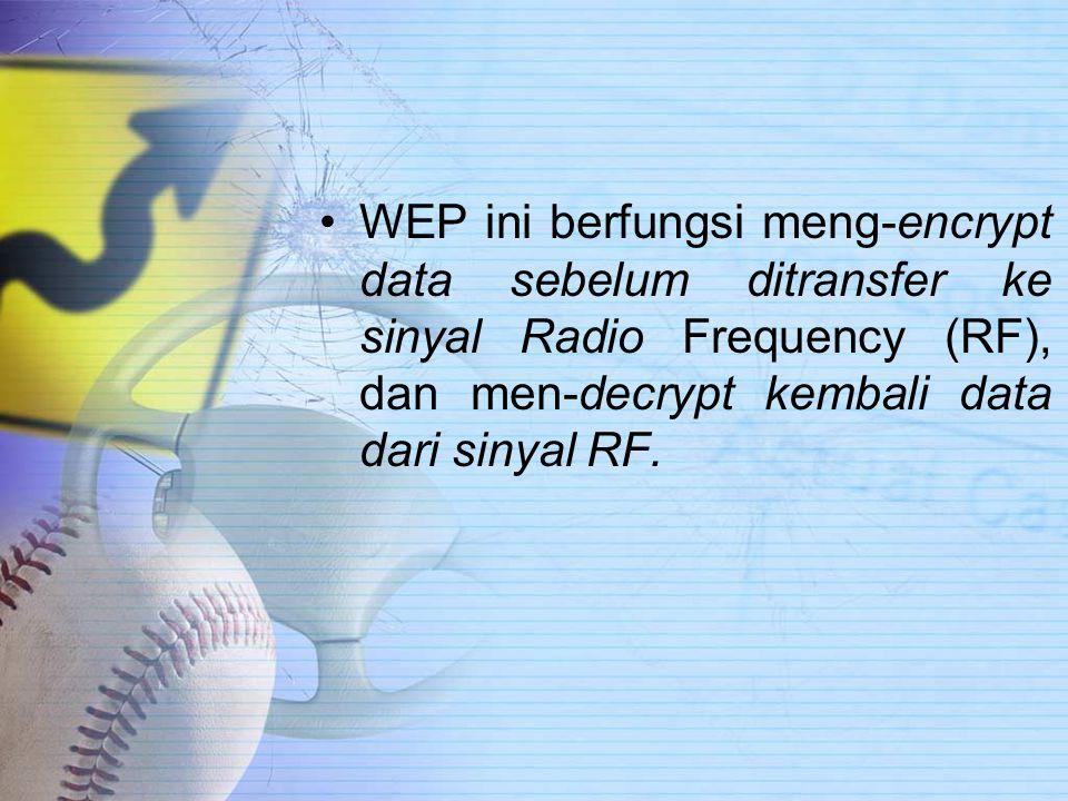 WEP ini berfungsi meng-encrypt data sebelum ditransfer ke sinyal Radio Frequency (RF), dan men-decrypt kembali data dari sinyal RF.