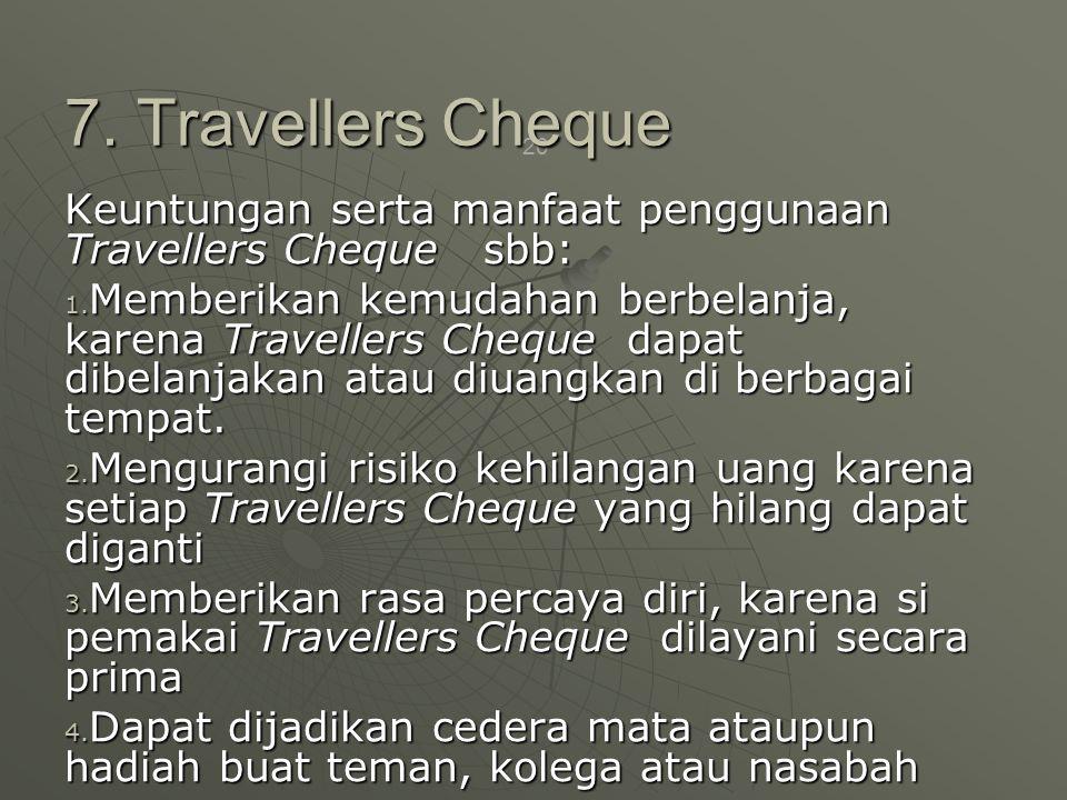7. Travellers Cheque Keuntungan serta manfaat penggunaan Travellers Cheque sbb: