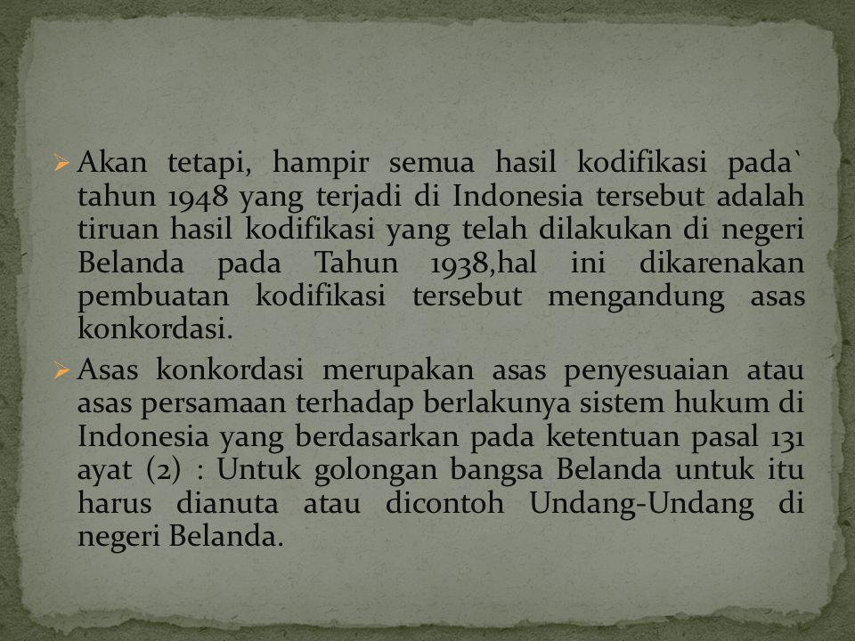 Akan tetapi, hampir semua hasil kodifikasi pada` tahun 1948 yang terjadi di Indonesia tersebut adalah tiruan hasil kodifikasi yang telah dilakukan di negeri Belanda pada Tahun 1938,hal ini dikarenakan pembuatan kodifikasi tersebut mengandung asas konkordasi.