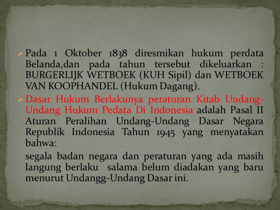 Pada 1 Oktober 1838 diresmikan hukum perdata Belanda,dan pada tahun tersebut dikeluarkan : BURGERLIJK WETBOEK (KUH Sipil) dan WETBOEK VAN KOOPHANDEL (Hukum Dagang).