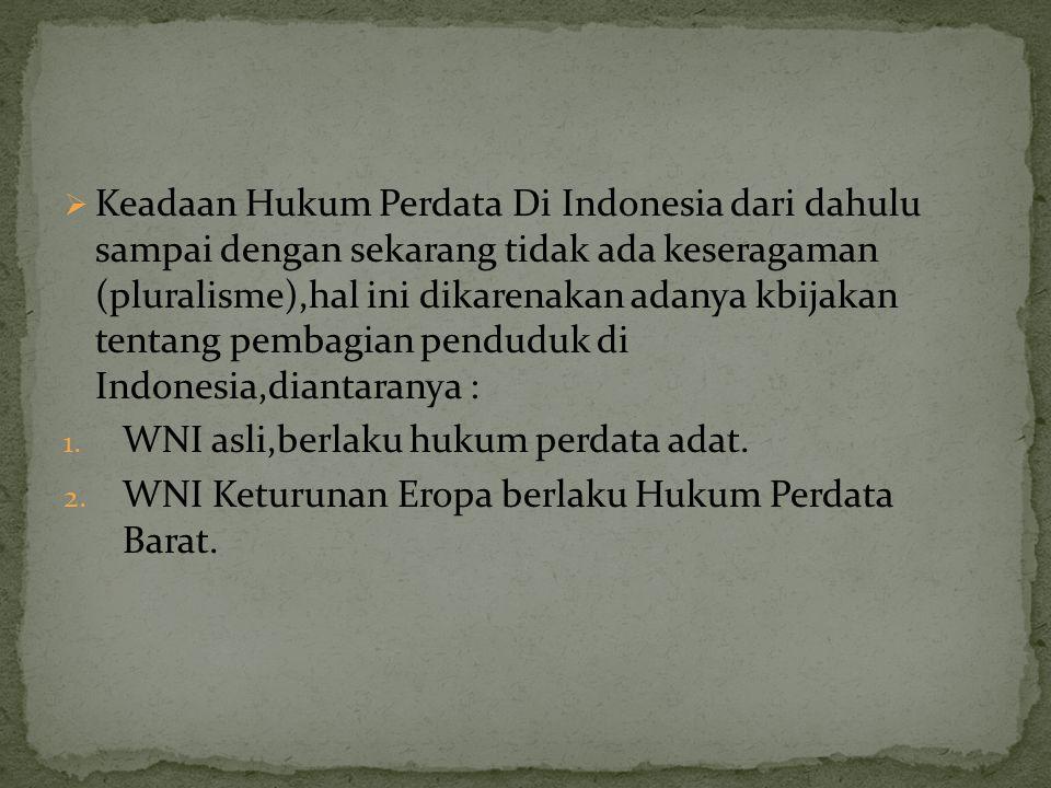Keadaan Hukum Perdata Di Indonesia dari dahulu sampai dengan sekarang tidak ada keseragaman (pluralisme),hal ini dikarenakan adanya kbijakan tentang pembagian penduduk di Indonesia,diantaranya :