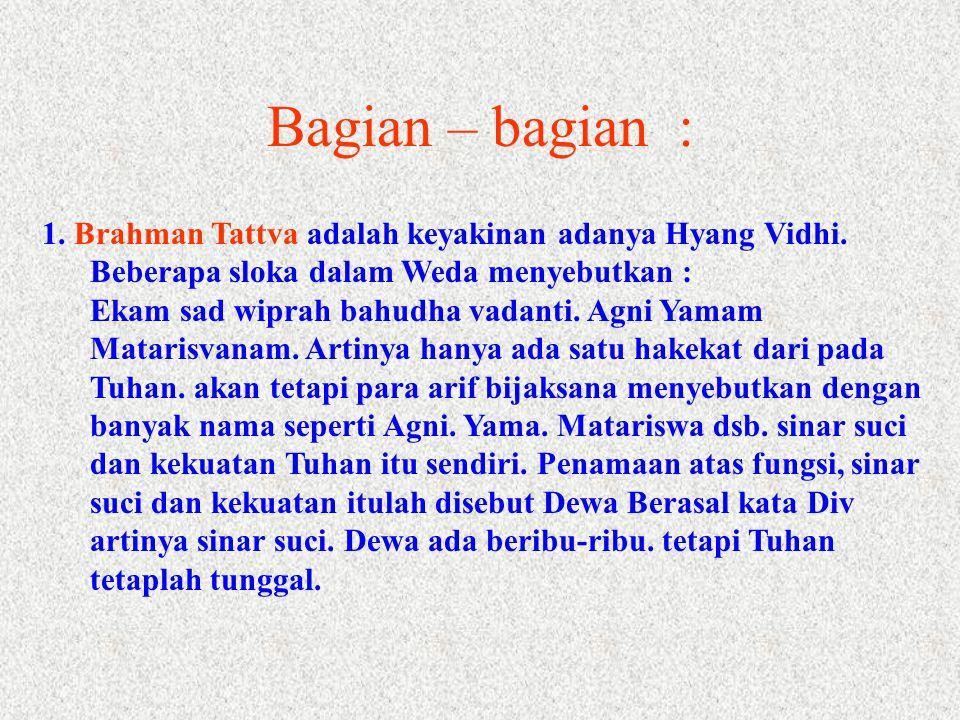 Bagian – bagian : 1. Brahman Tattva adalah keyakinan adanya Hyang Vidhi. Beberapa sloka dalam Weda menyebutkan :
