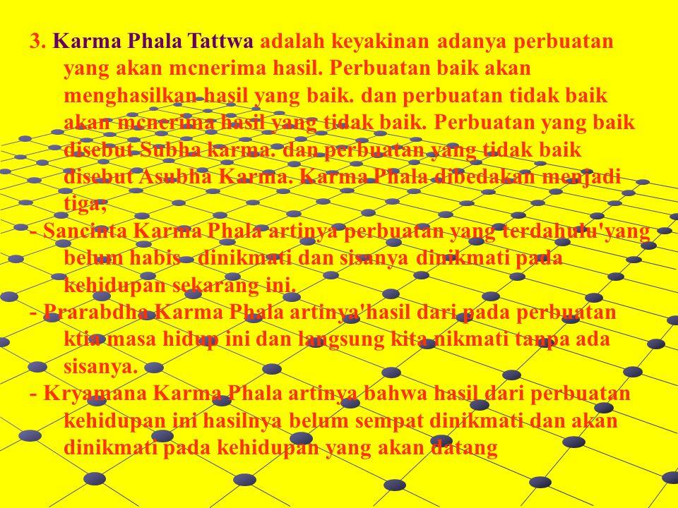 3. Karma Phala Tattwa adalah keyakinan adanya perbuatan yang akan mcnerima hasil. Perbuatan baik akan menghasilkan hasil yang baik. dan perbuatan tidak baik akan mcnerima hasil yang tidak baik. Perbuatan yang baik disebut Subha karma. dan perbuatan yang tidak baik disebut Asubha Karma. Karma Phala dibedakan menjadi tiga;
