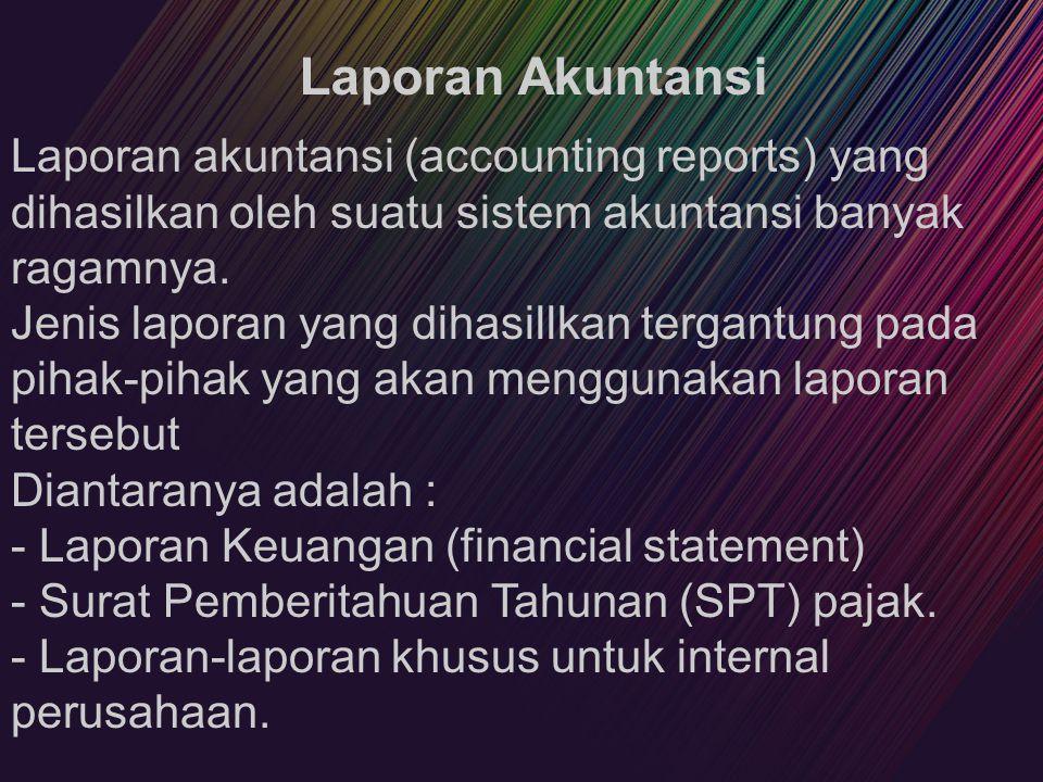 Laporan Akuntansi Laporan akuntansi (accounting reports) yang dihasilkan oleh suatu sistem akuntansi banyak ragamnya.