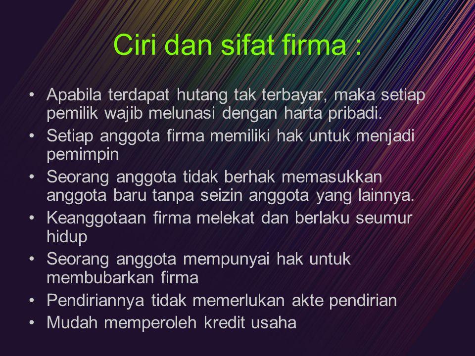 Ciri dan sifat firma : Apabila terdapat hutang tak terbayar, maka setiap pemilik wajib melunasi dengan harta pribadi.