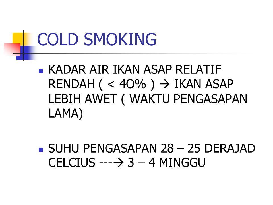 COLD SMOKING KADAR AIR IKAN ASAP RELATIF RENDAH ( < 4O% )  IKAN ASAP LEBIH AWET ( WAKTU PENGASAPAN LAMA)