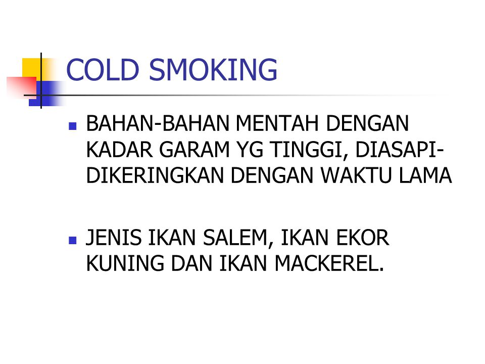 COLD SMOKING BAHAN-BAHAN MENTAH DENGAN KADAR GARAM YG TINGGI, DIASAPI-DIKERINGKAN DENGAN WAKTU LAMA.