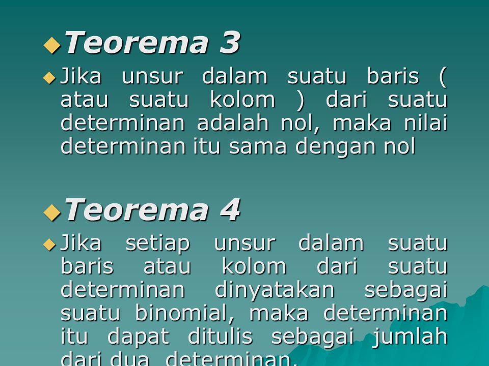 Teorema 3 Jika unsur dalam suatu baris ( atau suatu kolom ) dari suatu determinan adalah nol, maka nilai determinan itu sama dengan nol.