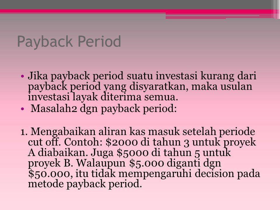 Payback Period Jika payback period suatu investasi kurang dari payback period yang disyaratkan, maka usulan investasi layak diterima semua.