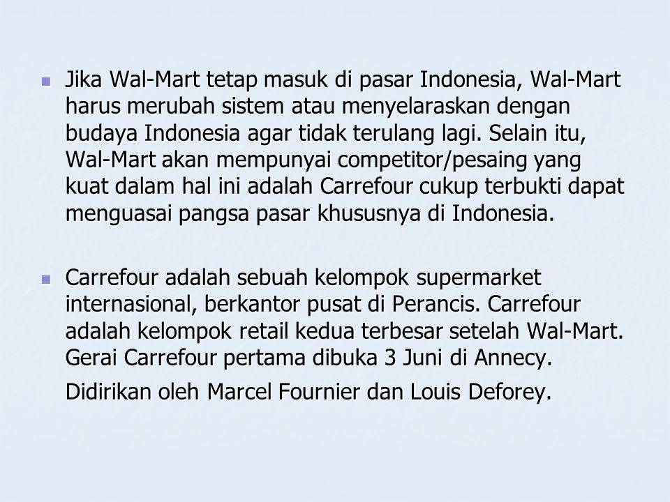 Jika Wal-Mart tetap masuk di pasar Indonesia, Wal-Mart harus merubah sistem atau menyelaraskan dengan budaya Indonesia agar tidak terulang lagi. Selain itu, Wal-Mart akan mempunyai competitor/pesaing yang kuat dalam hal ini adalah Carrefour cukup terbukti dapat menguasai pangsa pasar khususnya di Indonesia.