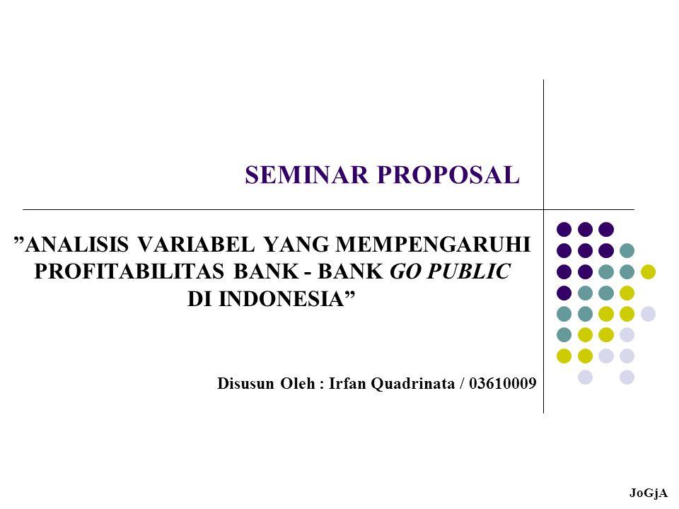 SEMINAR PROPOSAL ANALISIS VARIABEL YANG MEMPENGARUHI PROFITABILITAS BANK - BANK GO PUBLIC DI INDONESIA