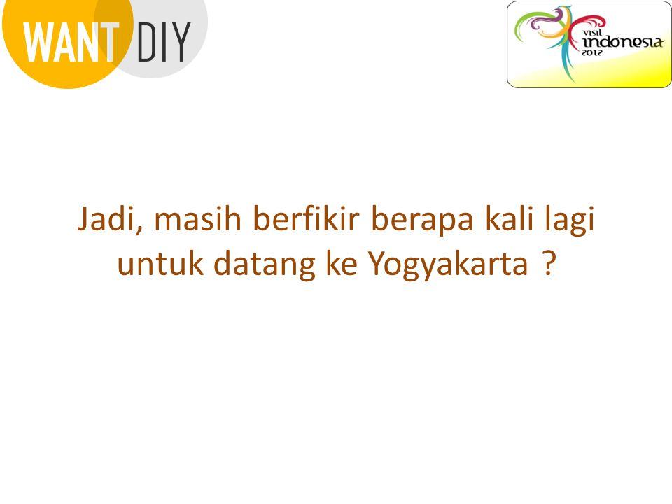 Jadi, masih berfikir berapa kali lagi untuk datang ke Yogyakarta