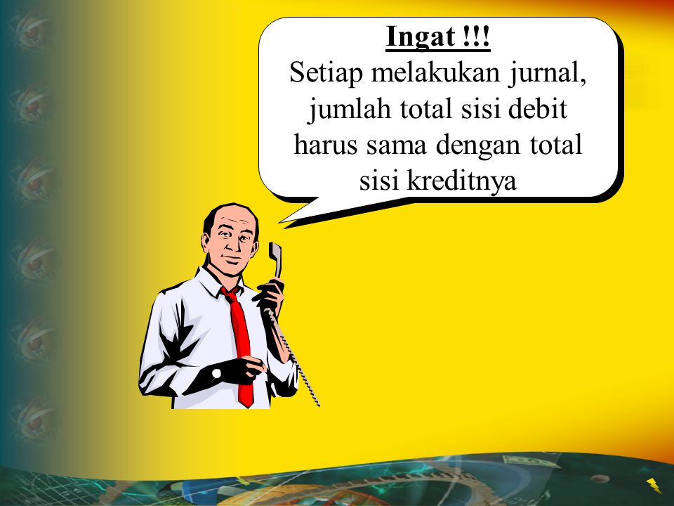 Ingat !!! Setiap melakukan jurnal, jumlah total sisi debit harus sama dengan total sisi kreditnya