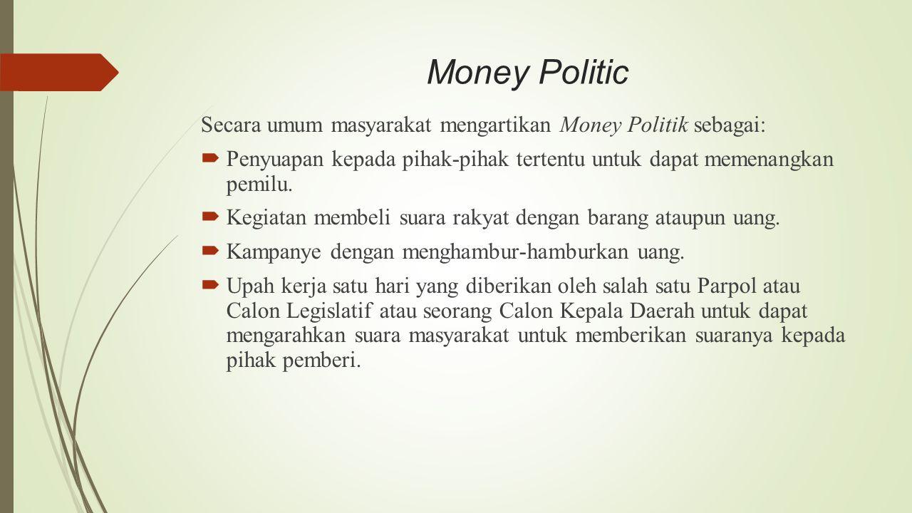 Money Politic Secara umum masyarakat mengartikan Money Politik sebagai: Penyuapan kepada pihak-pihak tertentu untuk dapat memenangkan pemilu.