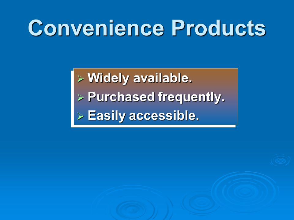 Convenience Products Widely available. Purchased frequently.