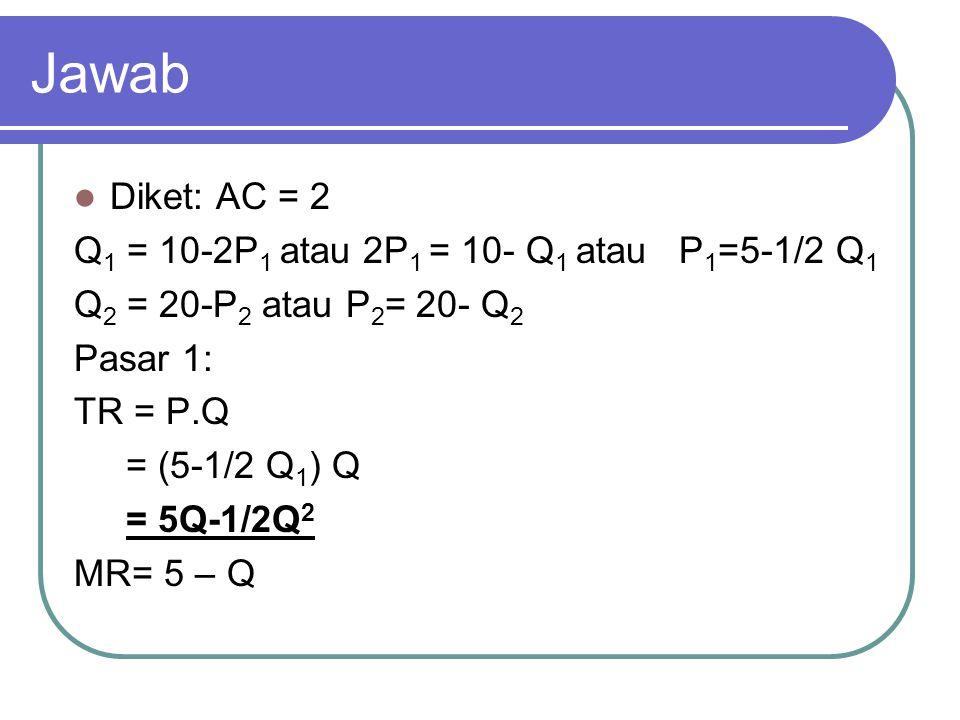 Jawab Diket: AC = 2 Q1 = 10-2P1 atau 2P1 = 10- Q1 atau P1=5-1/2 Q1