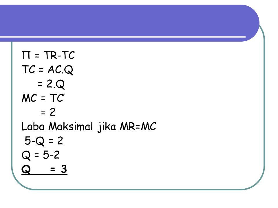 Π = TR-TC TC = AC.Q = 2.Q MC = TC' = 2 Laba Maksimal jika MR=MC 5-Q = 2 Q = 5-2 Q = 3