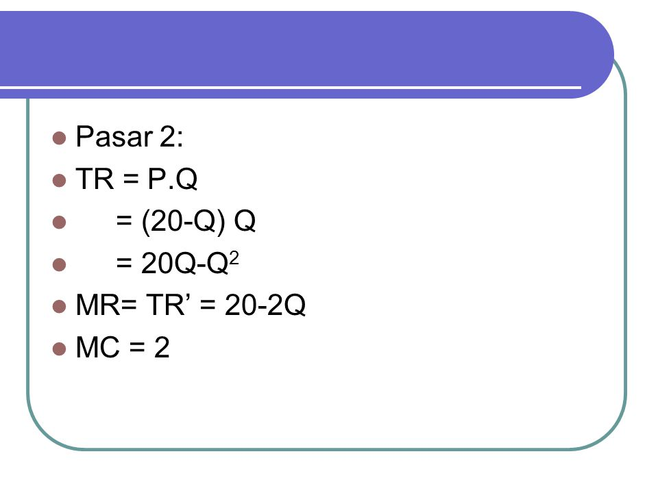 Pasar 2: TR = P.Q = (20-Q) Q = 20Q-Q2 MR= TR' = 20-2Q MC = 2