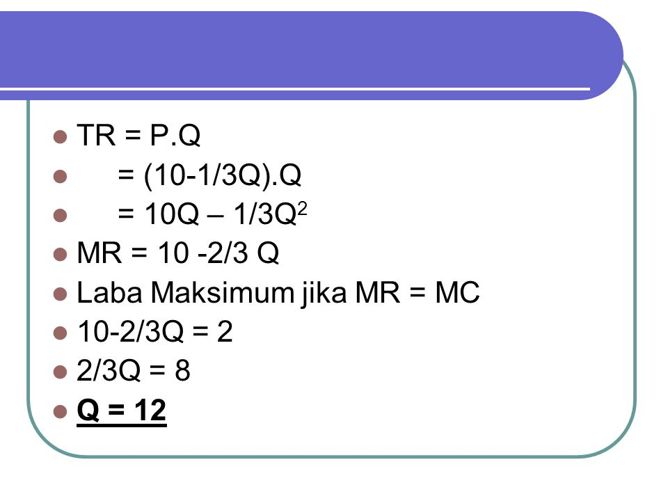 TR = P.Q = (10-1/3Q).Q. = 10Q – 1/3Q2. MR = 10 -2/3 Q. Laba Maksimum jika MR = MC. 10-2/3Q = 2.