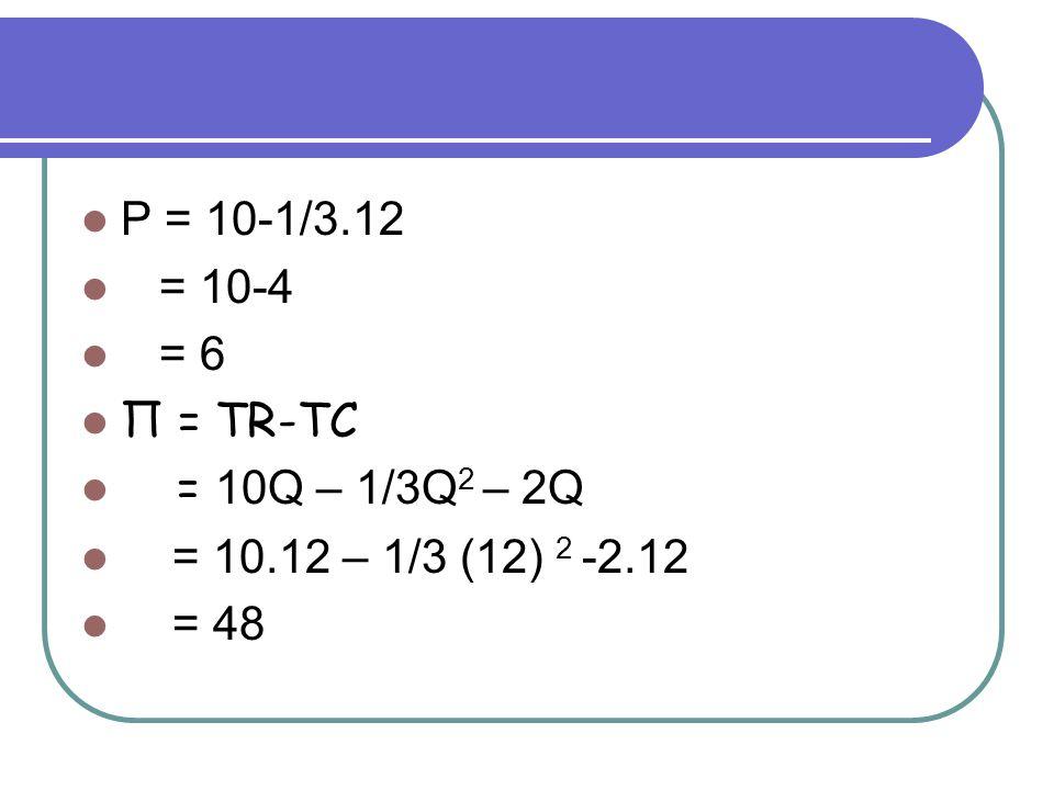 P = 10-1/3.12 = 10-4 = 6 Π = TR-TC = 10Q – 1/3Q2 – 2Q = 10.12 – 1/3 (12) 2 -2.12 = 48