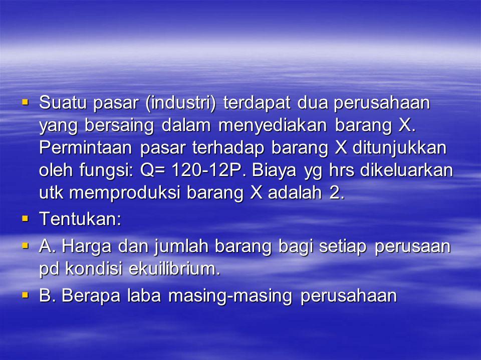 Suatu pasar (industri) terdapat dua perusahaan yang bersaing dalam menyediakan barang X. Permintaan pasar terhadap barang X ditunjukkan oleh fungsi: Q= 120-12P. Biaya yg hrs dikeluarkan utk memproduksi barang X adalah 2.
