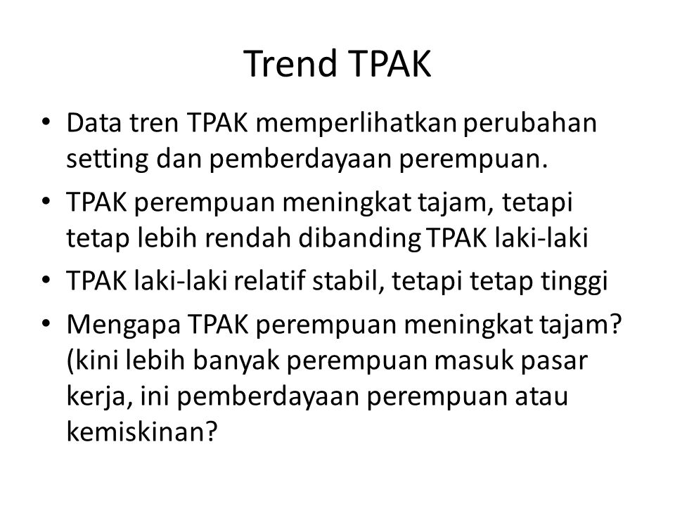 Trend TPAK Data tren TPAK memperlihatkan perubahan setting dan pemberdayaan perempuan.
